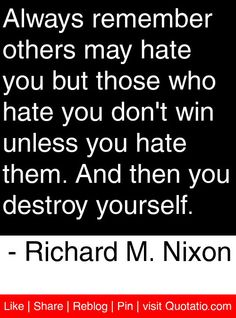 Always remember others may hate you but those who hate you don't win unless you hate them. And then you destroy yourself. - Richard M. Nixon #quotes #quotations