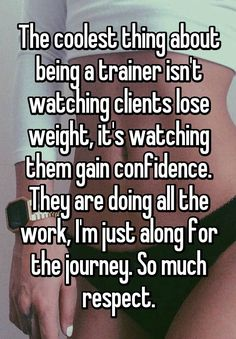 """The coolest thing about being a trainer isn't watching clients lose weight, it's watching them gain confidence. They are doing all the work, I'm just along for the journey. So much respect."""