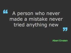 """A person who never made a mistake never tried anything new"" by Albert Einstein"