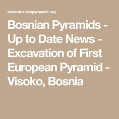 Bosnian Pyramids - Up to Date News - Excavation of First European Pyramid - Visoko, Bosnia