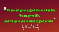 We are not given a good life of a bad life...
