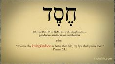 Checed, Hebrew for lovingkindness, goodness, faithfullness. See Psalm 63:1