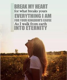 """Hosana - Hillsong.  """"Heal my heart and make it clean.  Open up my eyes to the things unseen.  Show me how to love like You have loved me.  Break my heart for what breaks Yours.  Everything I am for Your Kingdom's cause, as i walk from earth into eternity..."""""""