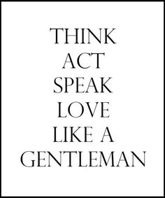 THINK ACT SPEAK LOVE LIKE A GENTLEMAN