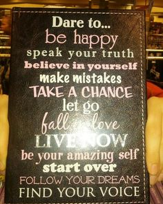 Dare to be happy speak your truth believe in yourself make mistakes take a chance let go fall to love live now be your amazing self start over follow your dreams find your voice. That is beautiful