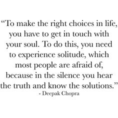 To make the right choices in life you have to get in touch with your soul. To do this you need to experience solitude which most people are afraid of because in the silence you hear the truth and know the solutions. Move In Silence Quotes, Quotes To Live By, Time Quotes, Positive Affirmations, Positive Quotes, Solitude Quotes, Deepak Chopra, Yoga Quotes, What Makes You Happy