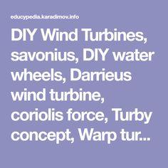 DIY Wind Turbines, savonius, DIY water wheels, Darrieus wind turbine, coriolis force, Turby concept, Warp turbine, laddermill
