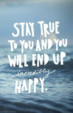 Stay true to you and up will end up incredibly happy.