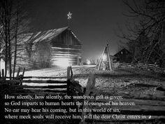 How silently, how silently, the wondrous gift is given; so God imparts to human hearts the blessings of his heaven. No ear may hear his coming, but in this world of sin, where meek souls will receive him, sill the dear Christ enters in. ~ Phillips Brooks
