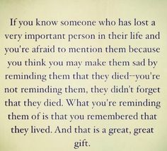 Don't be afraid to mention the name or memory of a person that has passed away.  When you mention them, you are reminding them that they lived. #Justjennarose