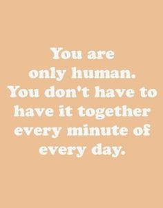 you are only human. you don't have to have it together every minute of every day.
