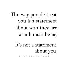 Don't always assume that individuals treat you a certain way because of who YOU are. It's actually because of who THEY are.