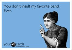 You don't insult my favorite band. EVER. #ecard #funny #music haha...u can try to speak badly of my musical tastes, but i wont ever hear it b/c I know my taste is stellar.