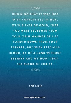 1 Pet. 1:18-19 Knowing that it was not with corruptible things, with silver or gold, that you were redeemed from your vain manner of life handed down from your fathers, But with precious blood, as of a Lamb without blemish and without spot, the blood of Christ. #Bible #Scripture verse, Recovery Version, quoted at www.agodman.com