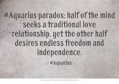 #Aquarius paradox: half of the mind seeks a traditional love relationship, yet the other half desires endless freedom and independence. Story of my life !!!