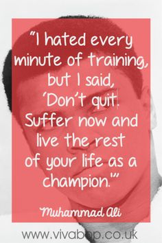 "Muhammad Ali Quote - ""I hated every minute of training, but I said, 'Don't quit. Suffer now and live the rest of your life as a champion.'"""