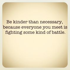 Be Kinder than necessary, because everyone you meet is fighting some kind of battle - #kindness #quote