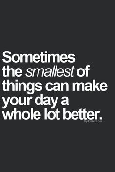 This is so true. Sometimes the smallest of things can make your day a whole lot better
