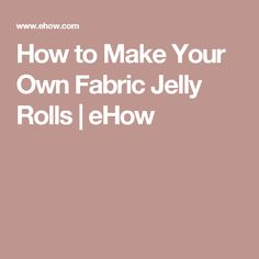 How to Make Your Own Fabric Jelly Rolls | eHow
