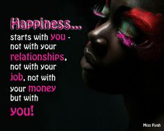 Happiness starts with you - not with your relationships, not with your job, not with your money but with you -- Miss Fiyah True Quotes, Motivational Quotes, Inspirational Words Of Wisdom, Black Quotes, Joy And Happiness, Queen Quotes, Spiritual Inspiration, Wise Words, Favorite Quotes