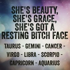 She's Beauty, She's Grace, She's Got A Resting Bitch Face...Taurus, Gemini, Cancer Zodiac Sign ♋, Virgo, Libra, Scorpio, Capricorn, Aquarius