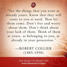 """""""See the things that you want as already yours. Know that they will come to you at need. Then let them come. Don't fret and worry about them. Don't think about your lack of them. Think of them as yours, as belonging to you, as already in your possession."""" -ROBERT COLLIER (1885-1950) from The Secret To Money app"""