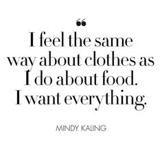 """""""I feel the same way about clothes as I do about food. I want everything."""" Mindy Kaling"""