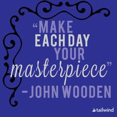 Make Each Day Your Masterpiece. - John Wooden