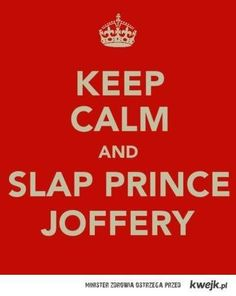 Keep calm and slap prince Joffery.