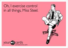 Oh, I exercise control in all things, Miss Steel. 50 Shades