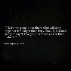 """There are people out there who will stay together far longer than they should, because sadly to say 'I love you,' is much easier than 'I don't.'"" - Beau Taplin"