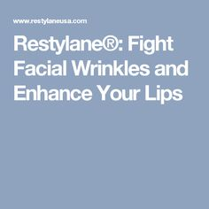 Restylane®: Fight Facial Wrinkles and Enhance Your Lip
