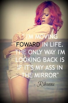 I'm moving forward in life. The only way I'm looking back is if it's my ass in the mirror. – Rihanna thedailyquotes.com