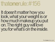 It doesn't matter how you look, what your weight is or how much makeup you put on. The right guy will love you for what's inside.