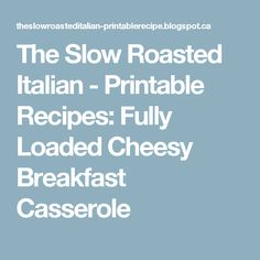 The Slow Roasted Italian - Printable Recipes: Fully Loaded Cheesy Breakfast Casserole