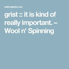 grist :: it is kind of really important. – Wool n' Spinning