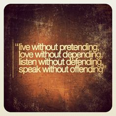 Live without Pretending  Love without Depending  Listen without Defending  Speak without Offending