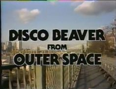 Disco Beaver from Outer Space.  WTF?
