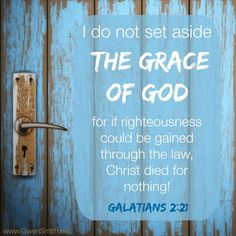 Galatians (NIV) - I do not set aside the grace of God, for if righteousness could be gained through the law, Christ died for nothing! Favorite Bible Verses, Bible Verses Quotes, Wise Quotes, Bible Scriptures, Wise Sayings, Bible Art, Inspirational Quotes, Quick View Bible, Righteousness Of God