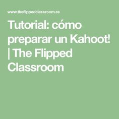 Tutorial: cómo preparar un Kahoot! | The Flipped Classroom