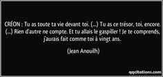CRÉON : Tu as toute ta vie devant toi. (...) Tu as ce trésor, toi, encore. (...) Rien d'autre ne compte. Et tu allais le gaspiller ! Je te comprends, j'aurais fait comme toi à vingt ans. (Jean Anouilh) #citations #JeanAnouilh Poetry Quotes, Words Quotes, Sayings, Jean Anouilh, Best Quotes, Love Quotes, Tell Me Your Secrets, Plus Belle Citation, Black Quotes