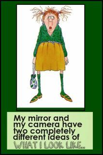 My mirror and my camera have two completely different ideas of what I look like. ~ Ha!! So true!
