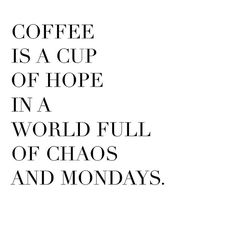 "Coffee is a cup of hope in a world full of chaos and mondays. - Coffee is a cup of hope in a world full of chaos and mondays. ""Coffee is a cup of hope in a world - Motivacional Quotes, Monday Quotes, Best Quotes, Funny Quotes, Life Quotes, Coffee Quotes Funny, Quotes About Coffee, Morning Coffee Quotes, Coffee Sayings"