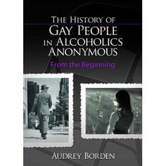 History of Gay People in Alcoholics Anonymous: From the Beginning (Haworth Series in Family and Consumer Issues in Health)