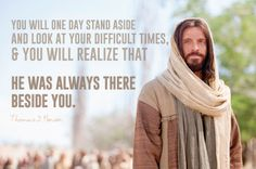 """LDS Quotes: """"You will one day stand aside and look at your difficult times, and you will realize that He was always there beside you."""" —Thomas S.  Monson"""