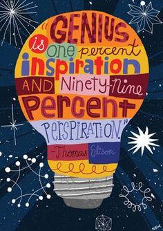 """Genius is one percent inspiration and ninety-nine percent perspiration."" -Thomas Edison quote"