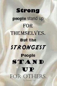 Strong people stand up for themselves but the strongest people stand up for others