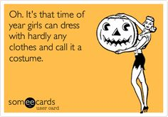 Funny Halloween Ecard: Oh. It's that time of year girls can dress with hardly any clothes and call it a costume.