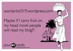 wordartist319.wordpress.com     Maybe if I carry fruit on my head more people will read my blog??