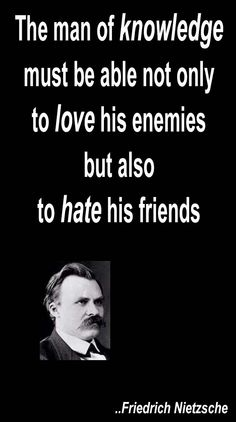 The man of knowledge must be able not only to love his enemies but also to hate his friends. Friedrich Nietzsche